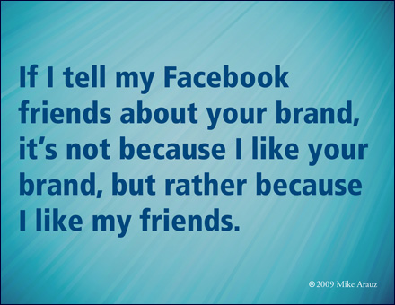 If I tell my Facebook friends about your brand, it's not because I like your brand, but rather because I like my friends