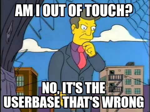 """Principle Skinner contemplates the world - """"Am I out of touch? No, it's the userbase that's wrong!"""""""