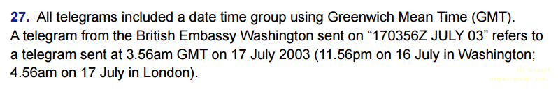 "All telegrams included a date time group using Greenwich Mean Time (GMT). A telegram from the British Embassy Washington sent on ""170356Z JULY 03"" refers to a telegram sent at 3.56am GMT on 17 July 2003 (11.56pm on 16 July in Washington; 4.56am on 17 July in London)."