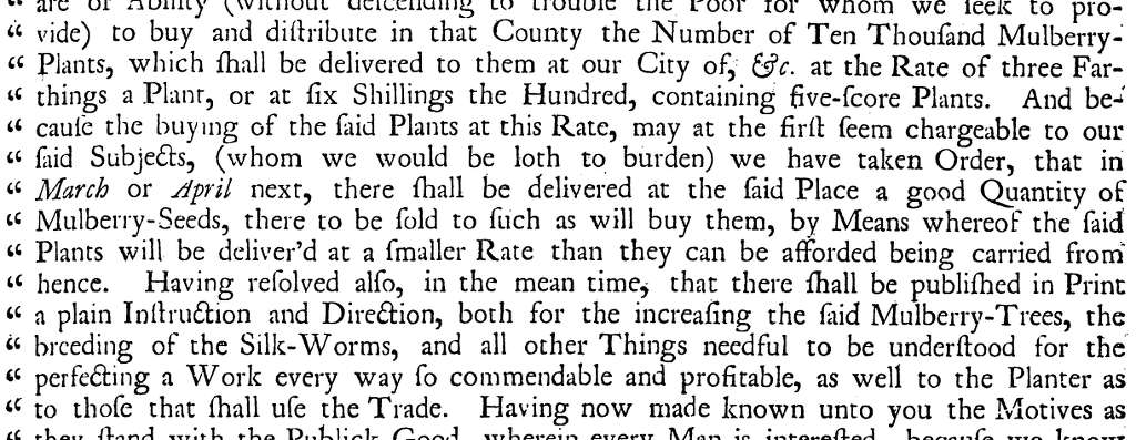 to buy and distribute in that County the Number of Ten Thousand Mulberry Plants, which shall be delivered to them at our City of, &c. at the Rate of three Far things a Plant, or at ſix Shillings the Hundred, containing five-score Plants. And be cause the buying of the ſaid Plants at this Rate, may at the first seem chargeable to our ſaid Subjects, (whom we would be loth to burden) we have taken Order, that in March or April next, there shall be delivered at the ſaid Place a good Quantity of Mulberry-Seeds, there to be fold to fuch as will buy them, by Means whereof the ſaid Plants will be deliver'd at a smaller Rate than they can be afforded being carried from hence. Having resolved also, in the mean time, that there shall be published in Print a plain Instruction and Direction, both for the increaſing the ſaid Mulberry-Trees, the breeding of the Silk-Worms, and all other Things needful to be under perfecting a Work every way ſo commendable and profitable, as well to the Planter as to those that shall use the Trade.