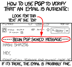 "How to use PGP to verify that an email is authentic: Look for this text at the top  [In mail header, light grey.] Reply [Highlighted, with arrow pointing to it from the text ""Look for this text at the top"" above.]     -----BEGIN PGP SIGNED MESSAGE-----     [In mail message, light grey.]     HASH: SHA256     Hey,     First of all, thanks for taking care of      [After mail message.]     If it's there, the email is probably fine."