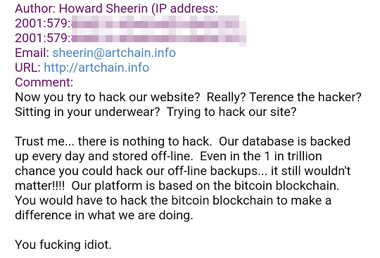 Now you try to hack our website? Really? Terence the hacker? Sitting in your underwear? Trying to hack our site? Trust me... there is nothing to hack. Our database is backed up every day and stored off-line. Even in the 1 in trillion chance you could hack our off-line backups... it still wouldn't matter!!!! Our platform is based on the bitcoin blockchain. You would have to hack the bitcoin blockchain to make a difference in what we are doing. You fucking idiot.