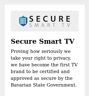 Secure Smart TV  Proving how seriously we take your right to privacy, we have become the first TV brand to be certified and approved as secure by the Bavarian State Government.