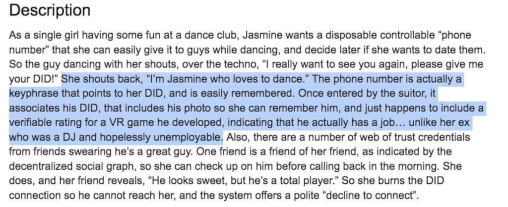 "Description As a single girl having some fun at a dance club, Jasmine wants a disposable controllable ""phone number"" that she can easily give it to guys while dancing, and decide later if she wants to date them. So the guy dancing with her shouts, over the techno, ""I really want to see you again, please give me your DID!"" She shouts back, ""I'm Jasmine who loves to dance."" The phone number is actually a keyphrase that points to her DID, and is easily remembered. Once entered by the suitor, it associates his DID, that includes his photo so she can remember him, and just happens to include a verifiable rating for a VR game he developed, indicating that he actually has a job... unlike her ex who was a DJ and hopelessly unemployable. Also, there are a number of web of trust credentials from friends swearing he's a great guy. One friend is a friend of her friend, as indicated by the decentralized social graph, so she can check up on him before calling back in the morning. She does, and her friend reveals, ""He looks sweet, but he's a total player."" So she burns the DID connection so he cannot reach her, and the system offers a polite ""decline to connect""."