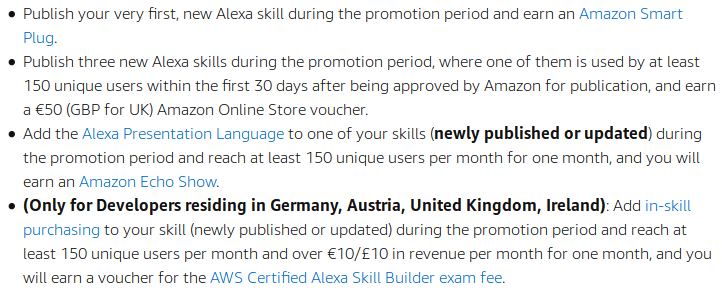 Publish your very first, new Alexa skill during the promotion period and earn an Amazon Smart Plug.     Publish three new Alexa skills during the promotion period, where one of them is used by at least 150 unique users within the first 30 days after being approved by Amazon for publication, and earn a €50 (GBP for UK) Amazon Online Store voucher.     Add the Alexa Presentation Language to one of your skills (newly published or updated) during the promotion period and reach at least 150 unique users per month for one month, and you will earn an Amazon Echo Show.     (Only for Developers residing in Germany, Austria, United Kingdom, Ireland): Add in-skill purchasing to your skill (newly published or updated) during the promotion period and reach at least 150 unique users per month and over €10/£10 in revenue per month for one month, and you will earn a voucher for the AWS Certified Alexa Skill Builder exam fee.