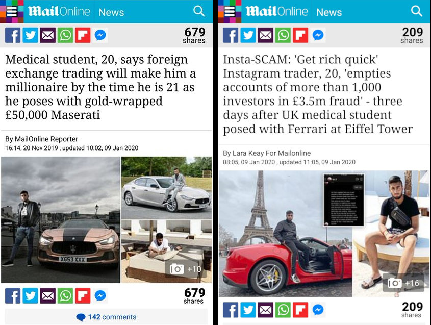 "First headline in the Daily Mail online reads ""Medical student, 20, says foreign exchange trading will make him a millionaire by the time he is 21 as he poses with gold-wrapped £50,000 Maserati"". The second headline, a few months later says ""Insta-SCAM: 'Get rich quick' Instagram trader, 20, 'empties accounts of more than 1,000 investors in £3.5m fraud' - three days after UK medical student posed with Ferrari at Eiffel Tower"""