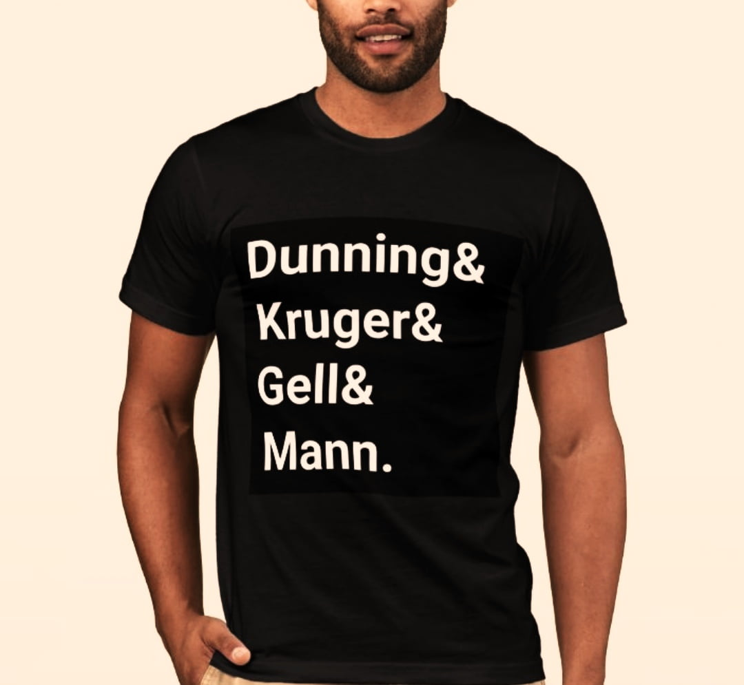 A t-shirt which says Dunning and Kruger and Gell and Mann.