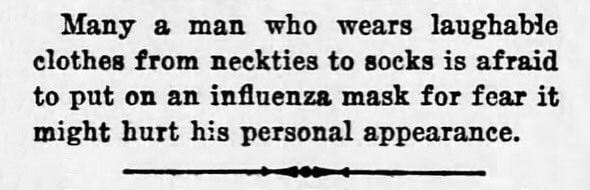 """Many a man who wears laughable clothes from neckties to socks is afraid to put on an influenza mask for fear it might hurt his personal appearance."""