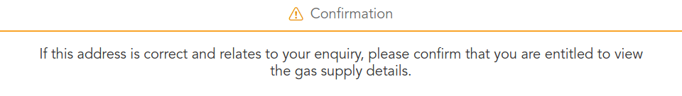 If this address is correct and relates to your enquiry, please confirm that you are entitled to view the gas supply details.