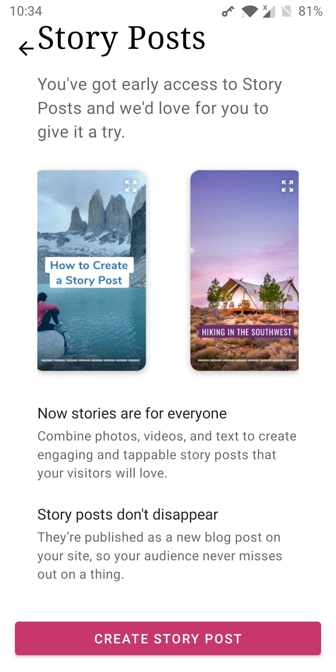 In product screenshot. You've got early access to Story Posts and we'd love for you to give it a try. Now stories are for everyoneCombine photos, videos, and text to create engaging and tappable story posts that your visitors will love.Story posts don't disappearThey're published as a new blog post on your site, so your audience never misses out on a thing.