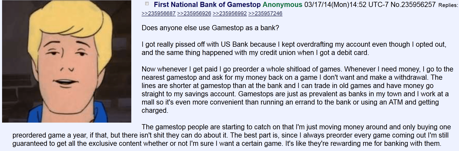 Does anyone else use Gamestop as a bank?      I got really pissed off with US Bank because I kept overdrafting my account even though I opted out, and the same thing happened with my credit union when I got a debit card.      Now whenever I get paid I go preorder a whole shitload of games. Whenever I need money, I go to the nearest gamestop and ask for my money back on a game I don't want and make a withdrawal. The lines are shorter at gamestop than at the bank and I can trade in old games and have money go straight to my savings account. Gamestops are just as prevalent as banks in my town and I work at a mall so it's even more convenient than running an errand to the bank or using an ATM and getting charged.      The gamestop people are starting to catch on that I'm just moving money around and only buying one preordered game a year, if that, but there isn't shit they can do about it. The best part is, since I always preorder every game coming out I'm still guaranteed to get all the exclusive content whether or not I'm sure I want a certain game. It's like they're rewarding me for banking with them.