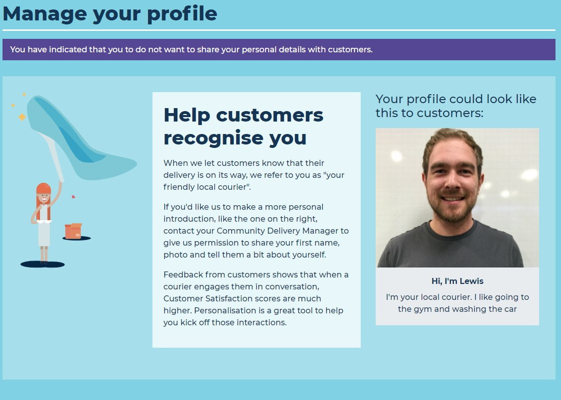"""Help customers to recognise you  When we let customers know that their delivery is on its way, we refer to you as """"your friendly local courier"""". If you'd like us to make a more personal introduction, like the one on the right, contact your Community Delivery Manager to give us permission to share your first name, photo and tell them a bit about yourself. Feedback from customers shows that when a courier engages them in conversation, Customer Satisfaction scores are much higher. Personalisation is a great tool to help you kick off those interactions.  Hi, I'm Lewis. I'm your local courier. I like going to the gym and washing the car."""