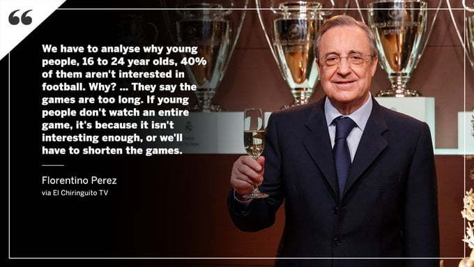 "Florentino Perez says ""We have to analyse why young people, 16 to 24 year olds. 40% of them aren't interested in football. Why? They say the games are too long. If young people don't watch an entire game, it's because it isn't interesting enough, or we'll have to shorten the games."""