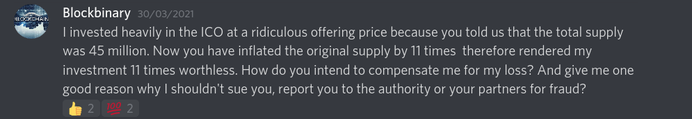 I invested heavily in the ICO at a ridiculous offering price because you told us that the total supply was 45 million. Now you have inflated the original supply by 11 times  therefore rendered my investment 11 times worthless. How do you intend to compensate me for my loss? And give me one good reason why I shouldn't sue you, report you to the authority or your partners for fraud?