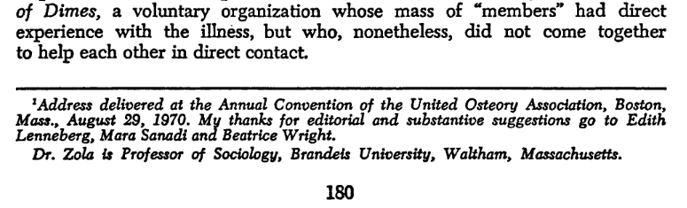 Address  delivered  at  the  Annual Convention  of  the  United  Osteory  Association,  Boston,Mass.,  August  29,  1970.  My  thanks for  editorial  and  substantive  suggestions  go  to   EdithLenneberg,  Mara Sanadi ana Beatrice  Wright. Dr.  Zola  is  Professor  of  Sociology,  Brandeis  University,   Waltham,   Massachusetts