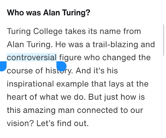 Who was Alan Turing? Turing College takes its name from Alan Turing. He was a trail-blazing and controversial figure who changed the course of history. And it's his inspirational example that lays at the heart of what we do. But just how is this amazing man connected to our vision? Let's find out.