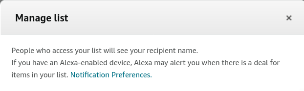 People who access your list will see your recipient name. If you have an Alexa-enabled device, Alexa may alert you when there is a deal for items in your list. Notification Preferences.